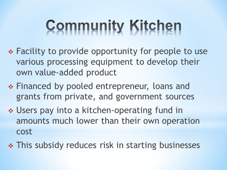  As a business grows within a community kitchen, it may need to move out, either because of the limited facility capacity or management policy (Business Incubation)  Usually have operating boards and bylaw governing the operating procedures  The community must be willing to provide continuous support for the effort over the long term