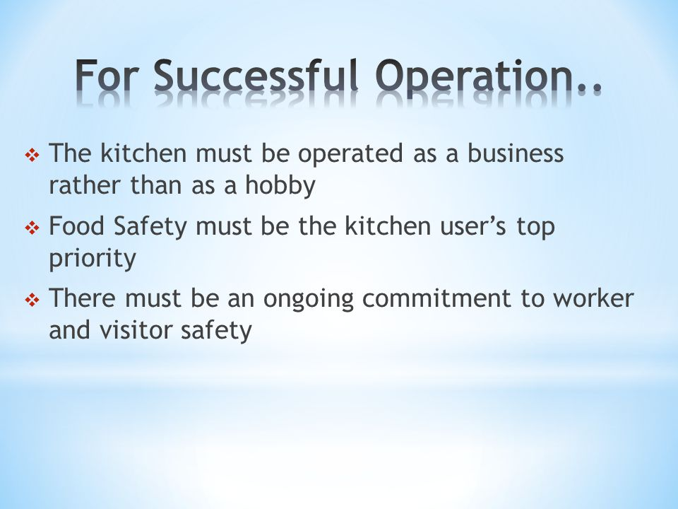  The kitchen must be operated as a business rather than as a hobby  Food Safety must be the kitchen user's top priority  There must be an ongoing commitment to worker and visitor safety