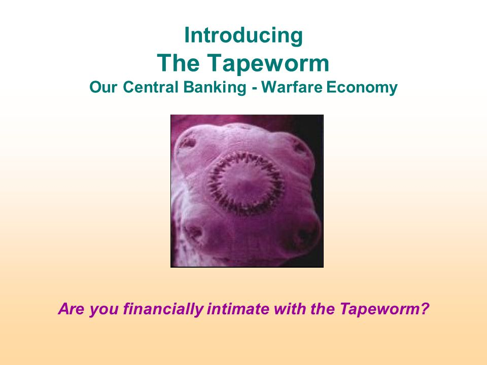 Introducing The Tapeworm Our Central Banking - Warfare Economy Are you financially intimate with the Tapeworm