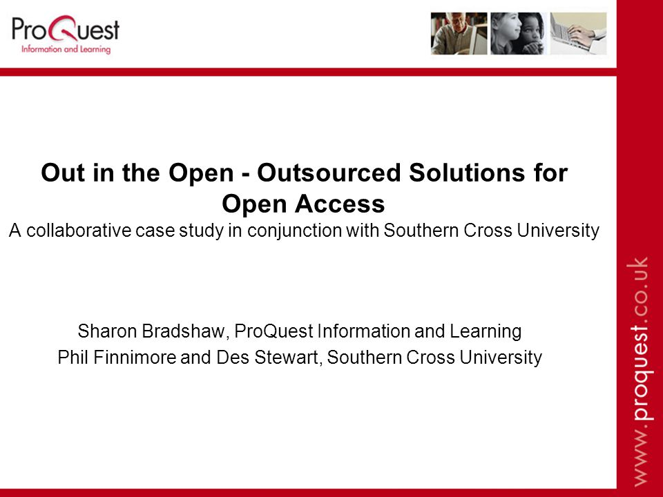 Out in the Open - Outsourced Solutions for Open Access A collaborative case study in conjunction with Southern Cross University Sharon Bradshaw, ProQuest Information and Learning Phil Finnimore and Des Stewart, Southern Cross University