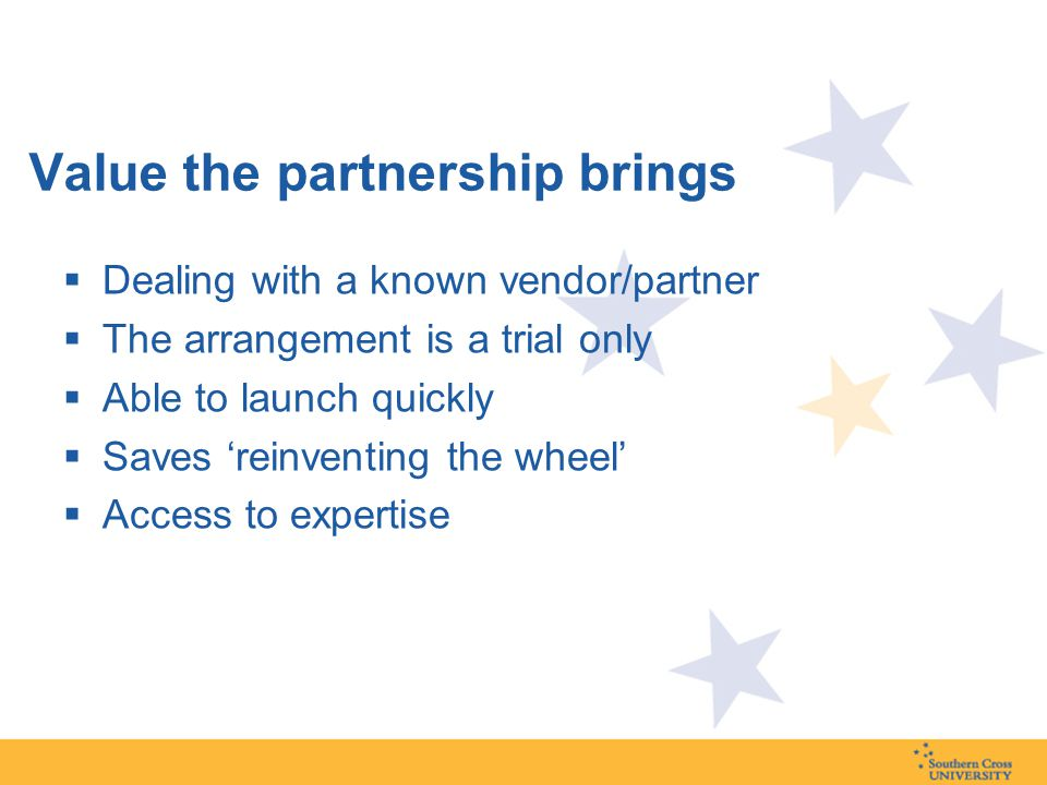 Value the partnership brings  Dealing with a known vendor/partner  The arrangement is a trial only  Able to launch quickly  Saves 'reinventing the wheel'  Access to expertise