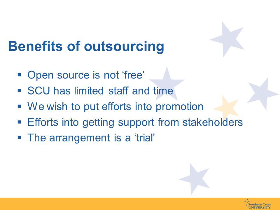 Benefits of outsourcing  Open source is not 'free'  SCU has limited staff and time  We wish to put efforts into promotion  Efforts into getting support from stakeholders  The arrangement is a 'trial'
