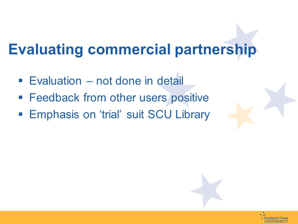 Evaluating commercial partnership  Evaluation – not done in detail  Feedback from other users positive  Emphasis on 'trial' suit SCU Library