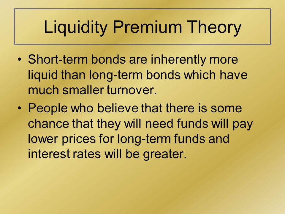Liquidity Premium Theory Short-term bonds are inherently more liquid than long-term bonds which have much smaller turnover.
