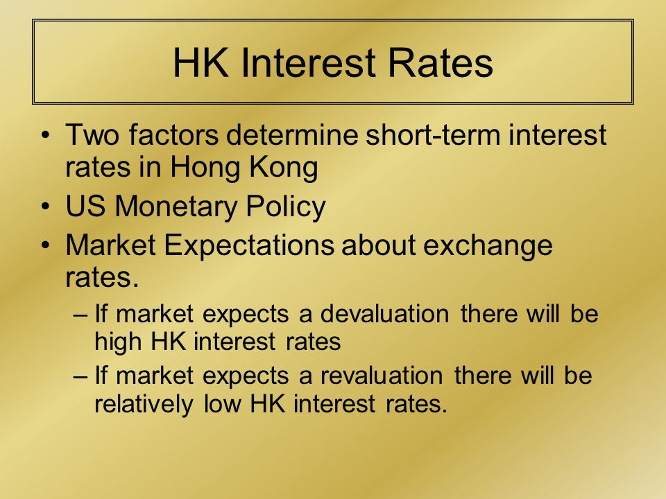 HK Interest Rates Two factors determine short-term interest rates in Hong Kong US Monetary Policy Market Expectations about exchange rates.