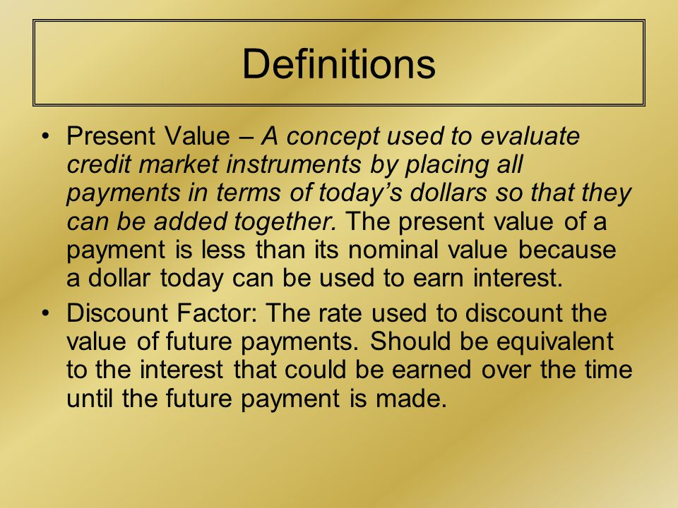 Definitions Present Value – A concept used to evaluate credit market instruments by placing all payments in terms of today's dollars so that they can be added together.