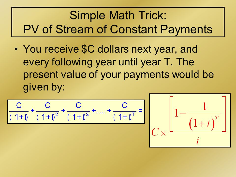 Simple Math Trick: PV of Stream of Constant Payments You receive $C dollars next year, and every following year until year T.