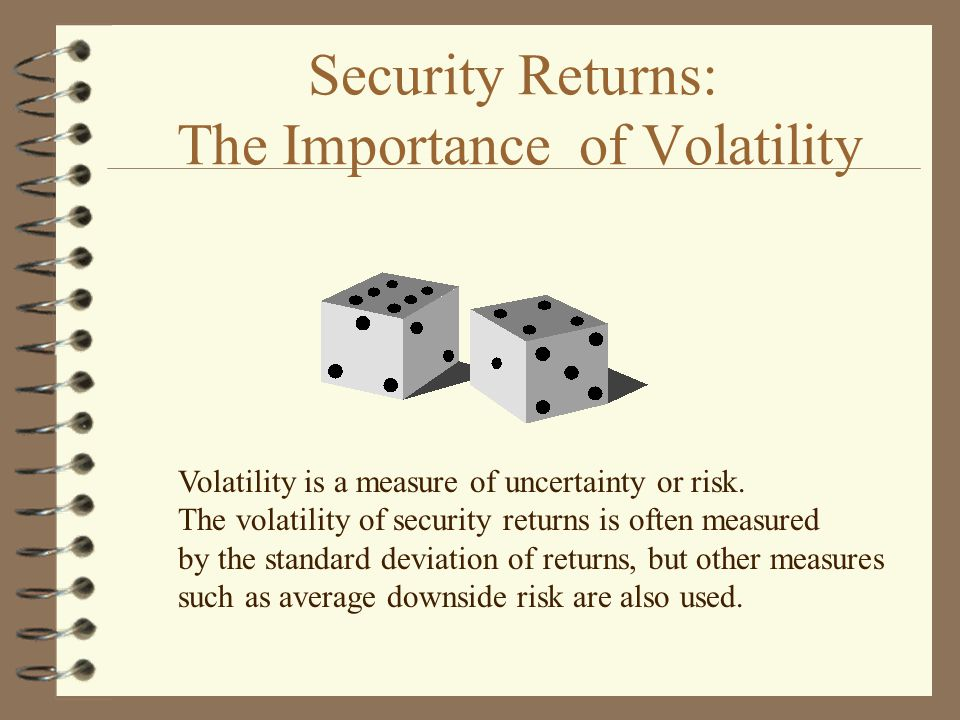Security Returns: The Importance of Volatility Volatility is a measure of uncertainty or risk.