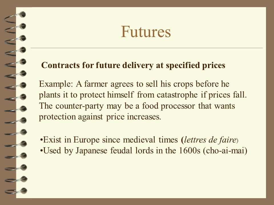 Futures Contracts for future delivery at specified prices Exist in Europe since medieval times (lettres de faire ) Used by Japanese feudal lords in the 1600s (cho-ai-mai) Example: A farmer agrees to sell his crops before he plants it to protect himself from catastrophe if prices fall.