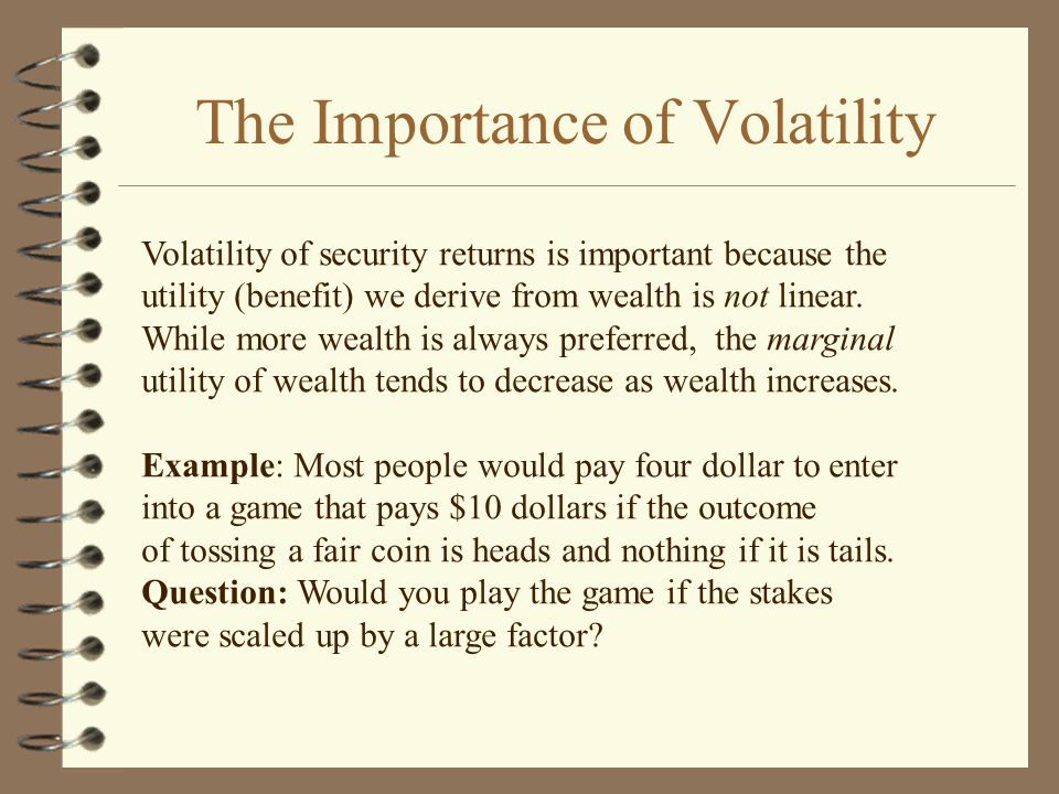 The Importance of Volatility Volatility of security returns is important because the utility (benefit) we derive from wealth is not linear.