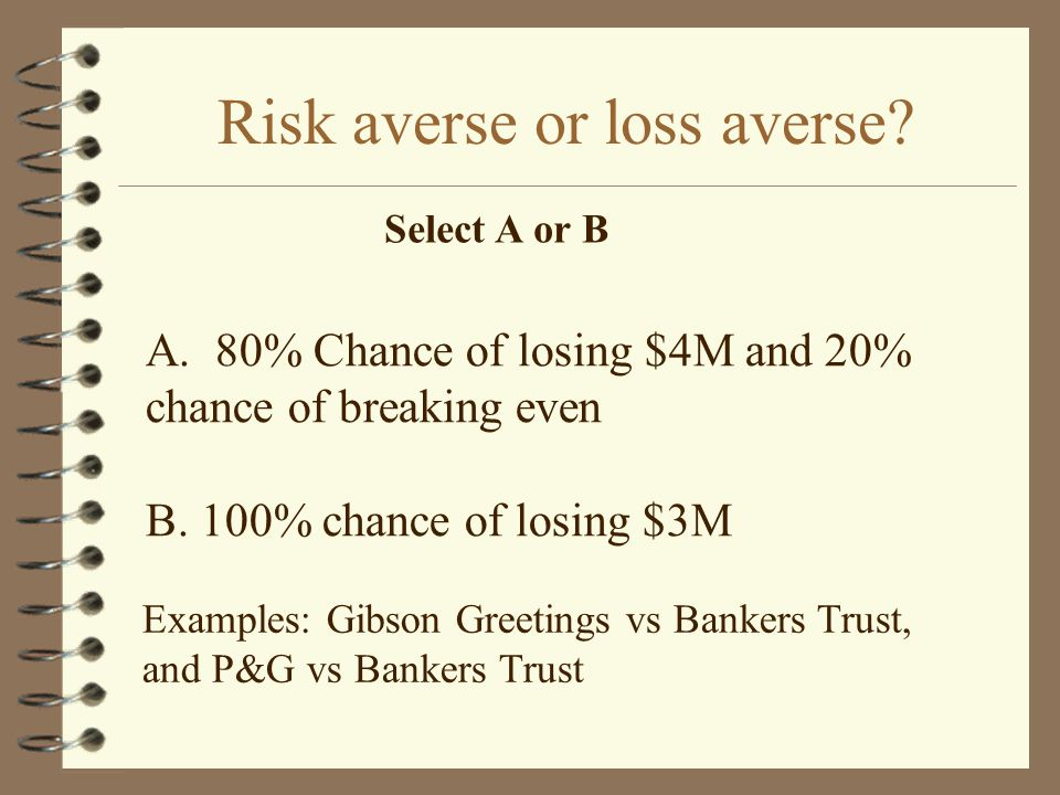 Risk averse or loss averse. A. 80% Chance of losing $4M and 20% chance of breaking even B.