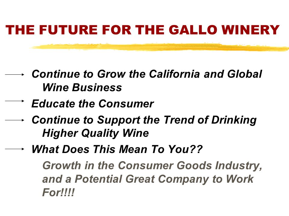 THE FUTURE FOR THE GALLO WINERY Continue to Grow the California and Global Wine Business Educate the Consumer Continue to Support the Trend of Drinkin