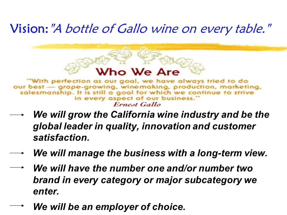 We will grow the California wine industry and be the global leader in quality, innovation and customer satisfaction. We will manage the business with