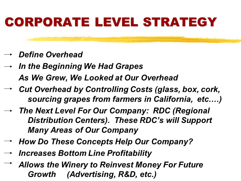 CORPORATE LEVEL STRATEGY Define Overhead In the Beginning We Had Grapes As We Grew, We Looked at Our Overhead Cut Overhead by Controlling Costs (glass, box, cork, sourcing grapes from farmers in California, etc.…) The Next Level For Our Company: RDC (Regional Distribution Centers).