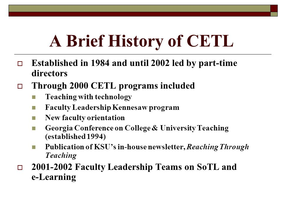 A Brief History of CETL  Established in 1984 and until 2002 led by part-time directors  Through 2000 CETL programs included Teaching with technology Faculty Leadership Kennesaw program New faculty orientation Georgia Conference on College & University Teaching (established 1994) Publication of KSU's in-house newsletter, Reaching Through Teaching  2001-2002 Faculty Leadership Teams on SoTL and e-Learning