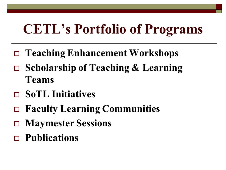 CETL's Portfolio of Programs  Teaching Enhancement Workshops  Scholarship of Teaching & Learning Teams  SoTL Initiatives  Faculty Learning Communities  Maymester Sessions  Publications