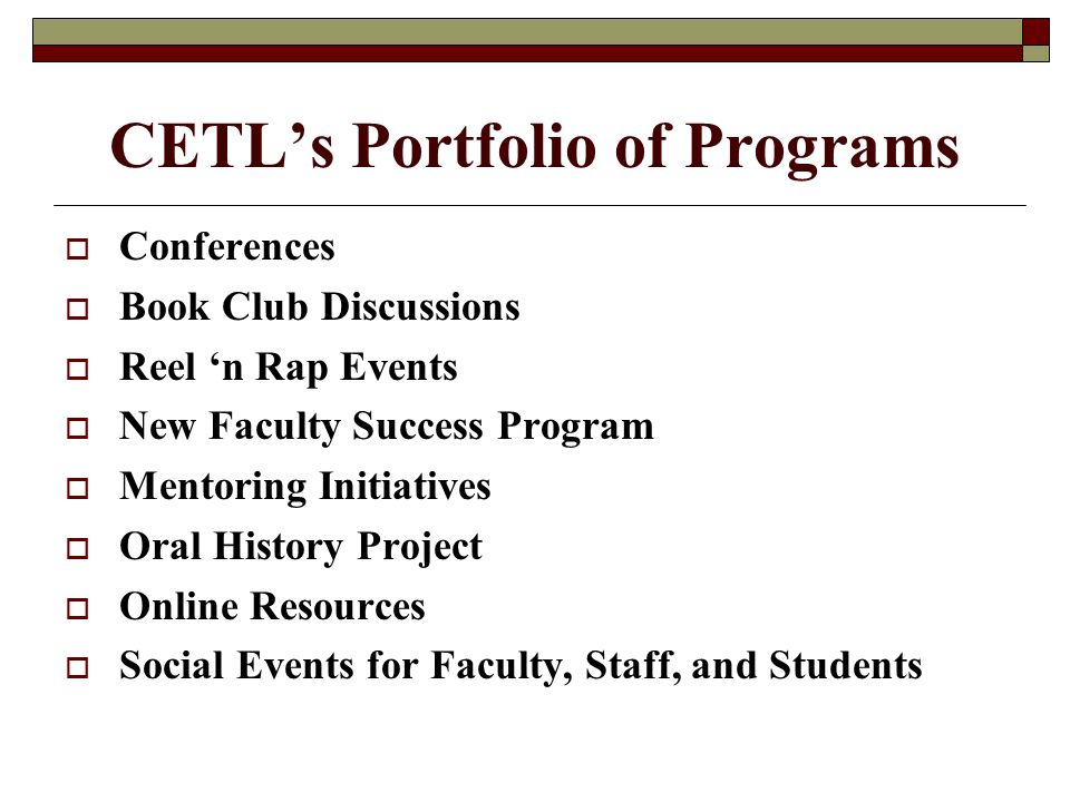 CETL's Portfolio of Programs  Conferences  Book Club Discussions  Reel 'n Rap Events  New Faculty Success Program  Mentoring Initiatives  Oral History Project  Online Resources  Social Events for Faculty, Staff, and Students