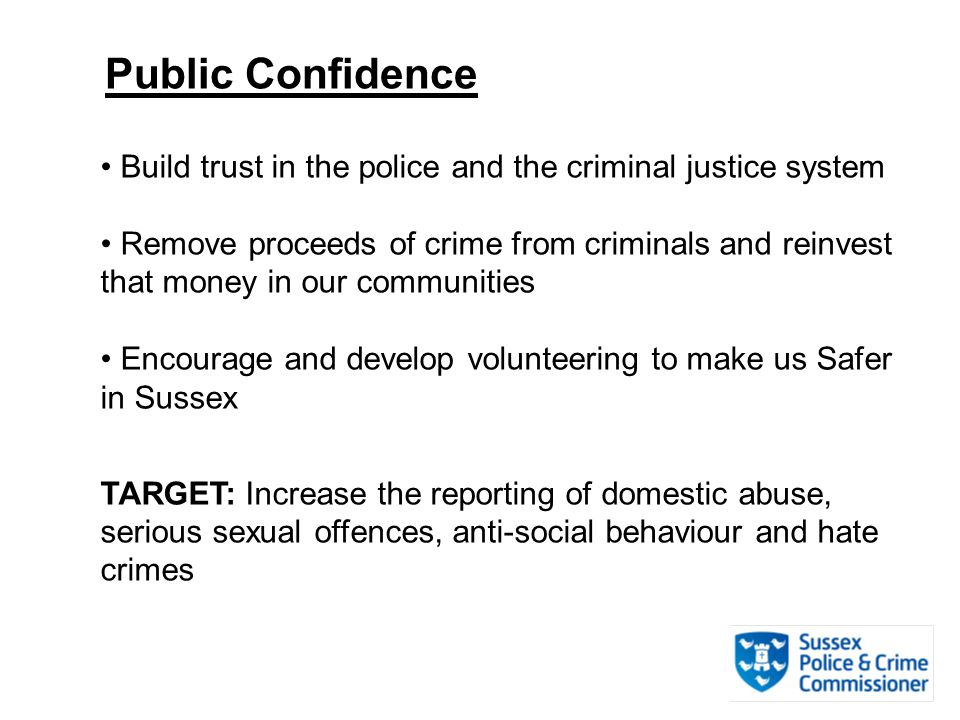 Public Confidence Build trust in the police and the criminal justice system Remove proceeds of crime from criminals and reinvest that money in our communities Encourage and develop volunteering to make us Safer in Sussex TARGET: Increase the reporting of domestic abuse, serious sexual offences, anti-social behaviour and hate crimes