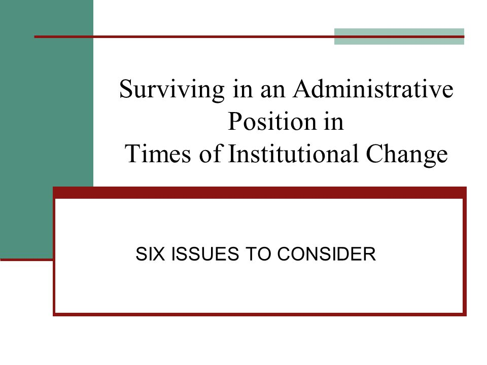 Surviving in an Administrative Position in Times of Institutional Change SIX ISSUES TO CONSIDER