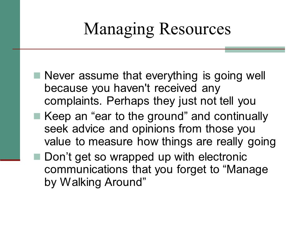 "Managing Resources Never assume that everything is going well because you haven't received any complaints. Perhaps they just not tell you Keep an ""ear"