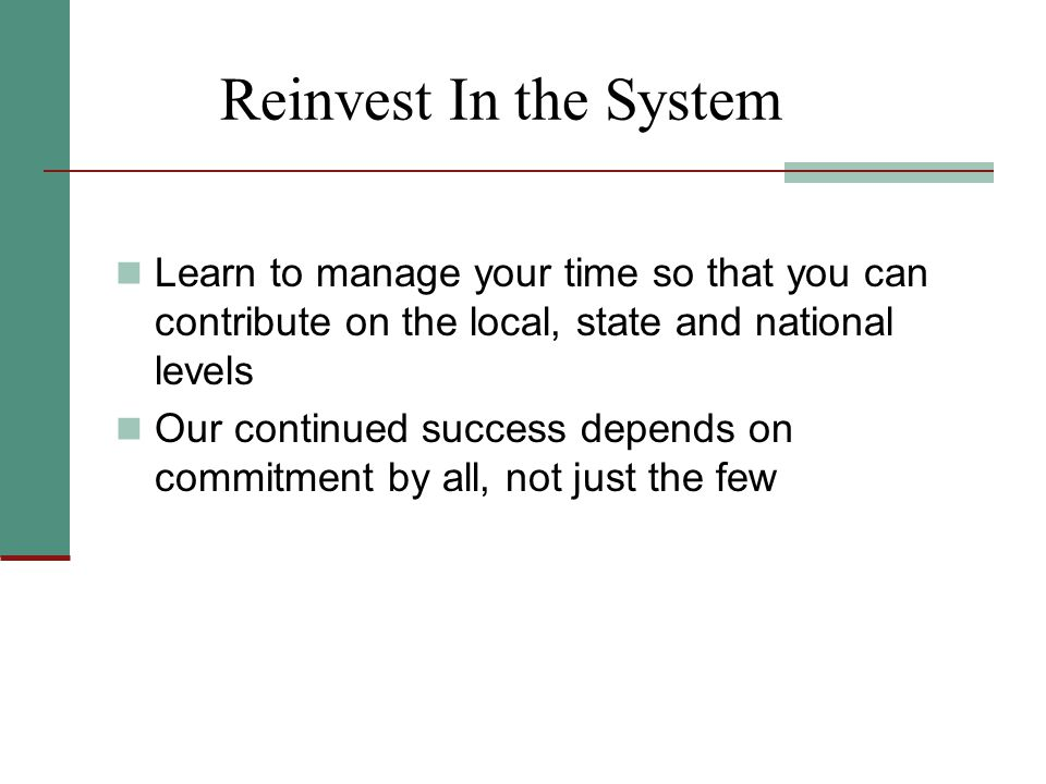 Reinvest In the System Learn to manage your time so that you can contribute on the local, state and national levels Our continued success depends on c
