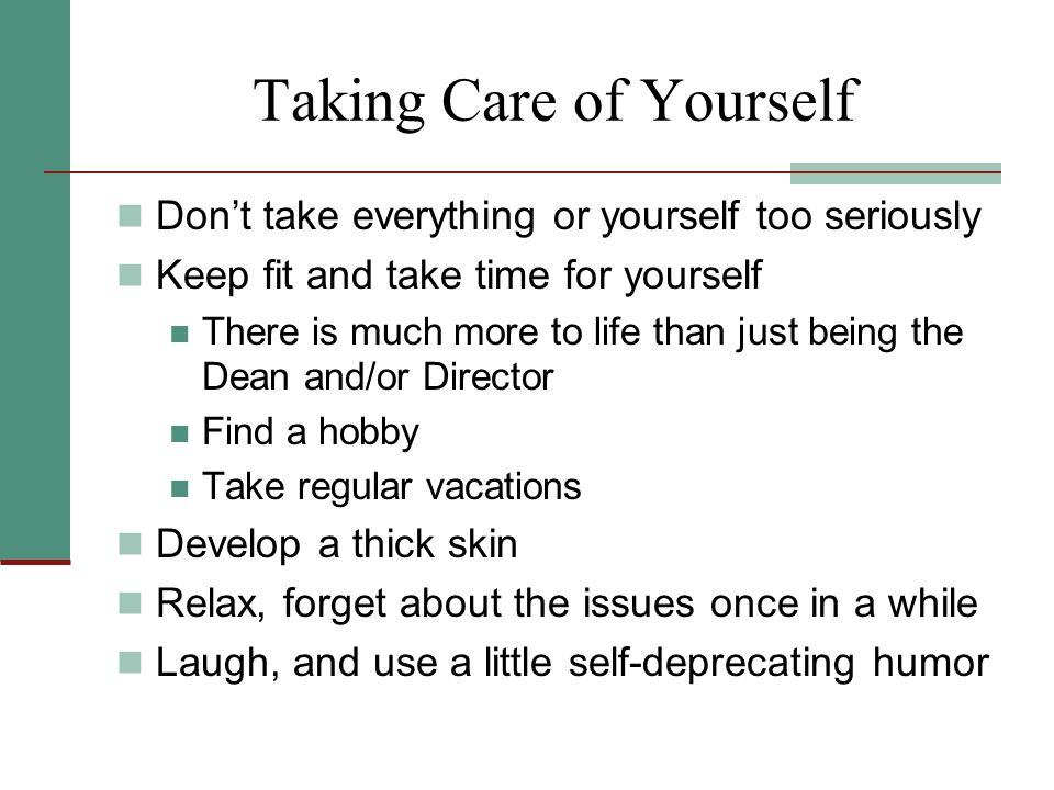 Taking Care of Yourself Don't take everything or yourself too seriously Keep fit and take time for yourself There is much more to life than just being