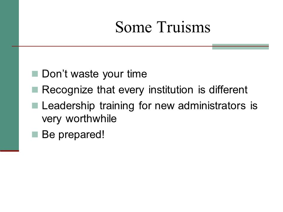 Some Truisms Don't waste your time Recognize that every institution is different Leadership training for new administrators is very worthwhile Be prep