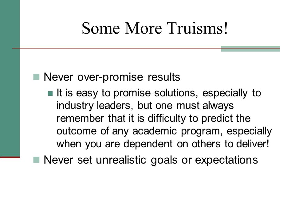 Some More Truisms! Never over-promise results It is easy to promise solutions, especially to industry leaders, but one must always remember that it is