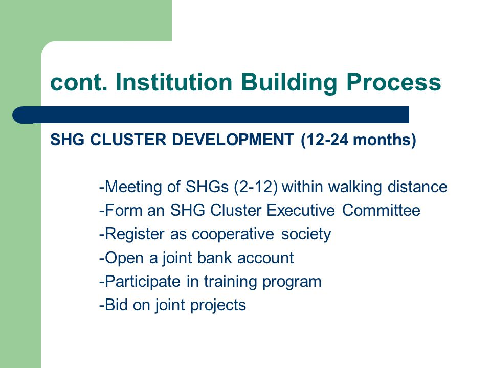 cont. Institution Building Process SHG CLUSTER DEVELOPMENT (12-24 months) -Meeting of SHGs (2-12) within walking distance -Form an SHG Cluster Executi