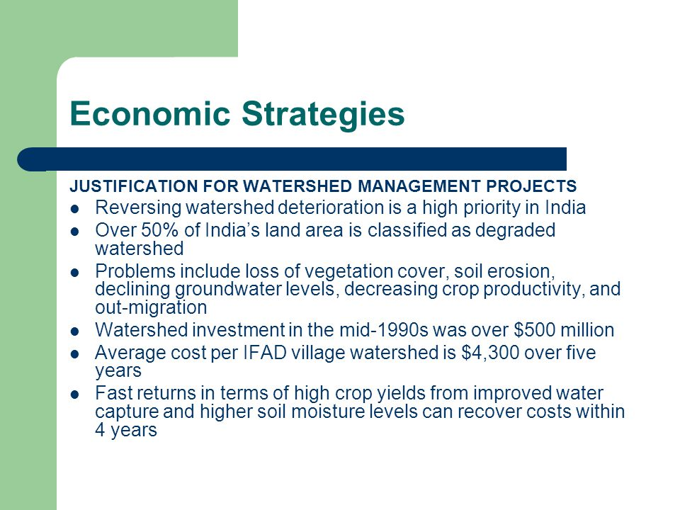Economic Strategies JUSTIFICATION FOR WATERSHED MANAGEMENT PROJECTS Reversing watershed deterioration is a high priority in India Over 50% of India's land area is classified as degraded watershed Problems include loss of vegetation cover, soil erosion, declining groundwater levels, decreasing crop productivity, and out-migration Watershed investment in the mid-1990s was over $500 million Average cost per IFAD village watershed is $4,300 over five years Fast returns in terms of high crop yields from improved water capture and higher soil moisture levels can recover costs within 4 years