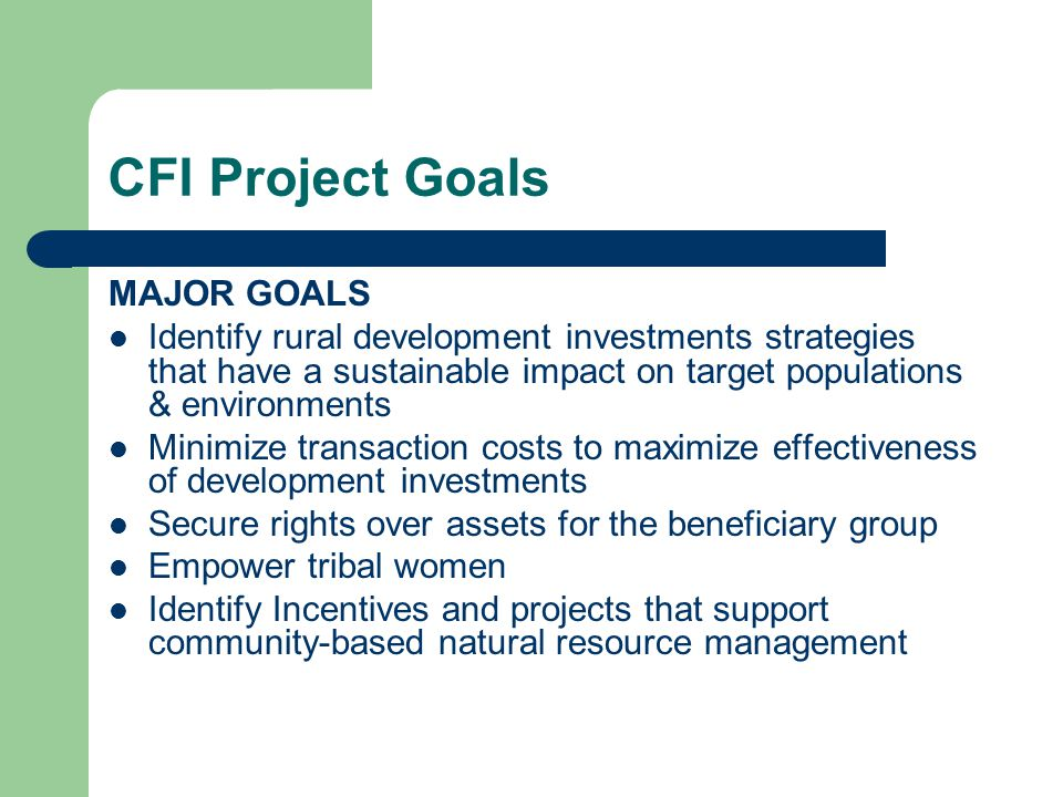 CFI Project Goals MAJOR GOALS Identify rural development investments strategies that have a sustainable impact on target populations & environments Minimize transaction costs to maximize effectiveness of development investments Secure rights over assets for the beneficiary group Empower tribal women Identify Incentives and projects that support community-based natural resource management