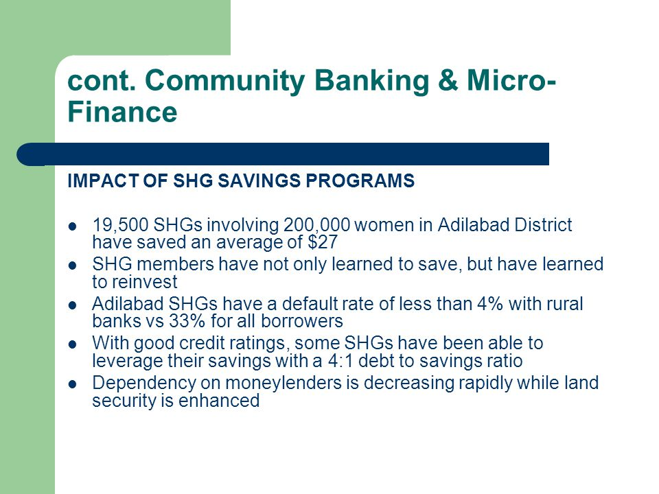 cont. Community Banking & Micro- Finance IMPACT OF SHG SAVINGS PROGRAMS 19,500 SHGs involving 200,000 women in Adilabad District have saved an average
