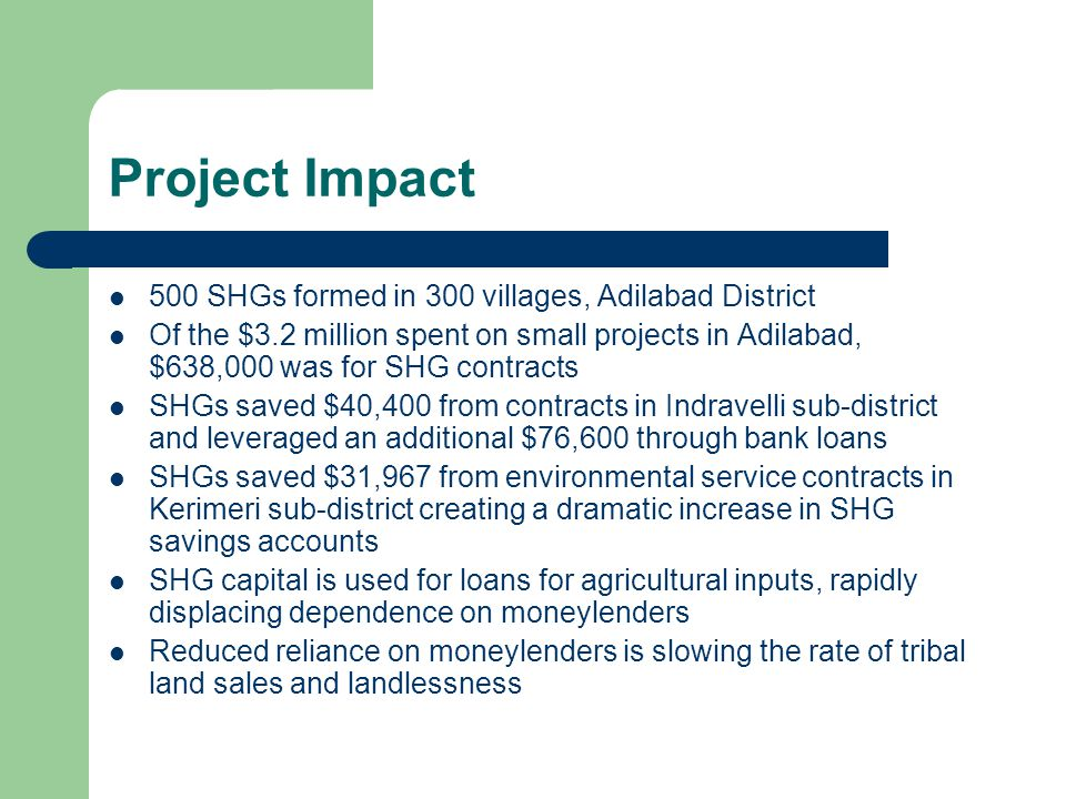 Project Impact 500 SHGs formed in 300 villages, Adilabad District Of the $3.2 million spent on small projects in Adilabad, $638,000 was for SHG contracts SHGs saved $40,400 from contracts in Indravelli sub-district and leveraged an additional $76,600 through bank loans SHGs saved $31,967 from environmental service contracts in Kerimeri sub-district creating a dramatic increase in SHG savings accounts SHG capital is used for loans for agricultural inputs, rapidly displacing dependence on moneylenders Reduced reliance on moneylenders is slowing the rate of tribal land sales and landlessness
