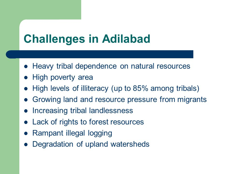 Challenges in Adilabad Heavy tribal dependence on natural resources High poverty area High levels of illiteracy (up to 85% among tribals) Growing land and resource pressure from migrants Increasing tribal landlessness Lack of rights to forest resources Rampant illegal logging Degradation of upland watersheds