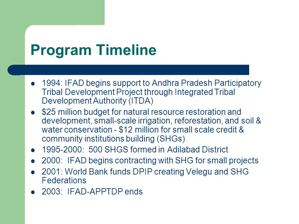 Program Timeline 1994: IFAD begins support to Andhra Pradesh Participatory Tribal Development Project through Integrated Tribal Development Authority (ITDA) $25 million budget for natural resource restoration and development, small-scale irrigation, reforestation, and soil & water conservation - $12 million for small scale credit & community institutions building (SHGs) 1995-2000: 500 SHGS formed in Adilabad District 2000: IFAD begins contracting with SHG for small projects 2001: World Bank funds DPIP creating Velegu and SHG Federations 2003: IFAD-APPTDP ends