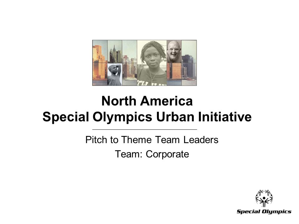 North America Special Olympics Urban Initiative Pitch to Theme Team Leaders Team: Corporate