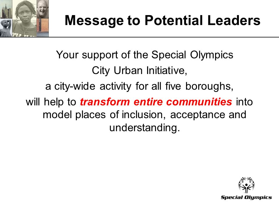 Message to Potential Leaders Your support of the Special Olympics City Urban Initiative, a city-wide activity for all five boroughs, will help to transform entire communities into model places of inclusion, acceptance and understanding.