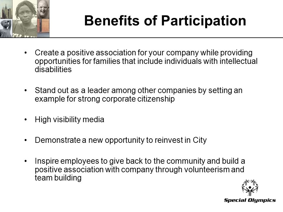 Benefits of Participation Create a positive association for your company while providing opportunities for families that include individuals with intellectual disabilities Stand out as a leader among other companies by setting an example for strong corporate citizenship High visibility media Demonstrate a new opportunity to reinvest in City Inspire employees to give back to the community and build a positive association with company through volunteerism and team building