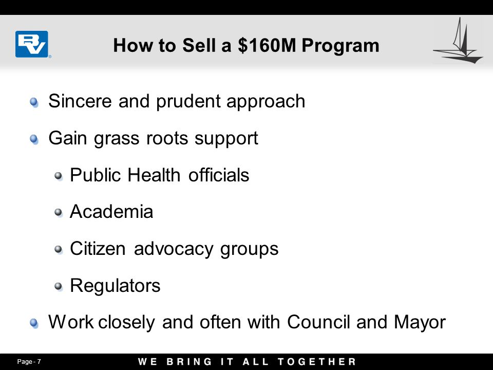 Page - 7 How to Sell a $160M Program Sincere and prudent approach Gain grass roots support Public Health officials Academia Citizen advocacy groups Regulators Work closely and often with Council and Mayor