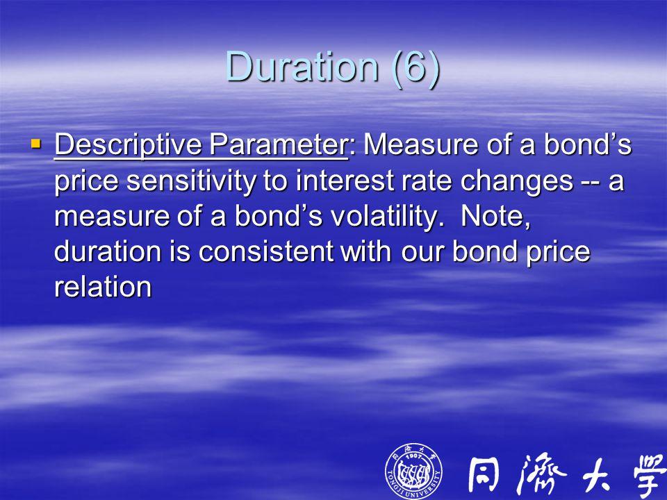 Duration (6)  Descriptive Parameter: Measure of a bond's price sensitivity to interest rate changes -- a measure of a bond's volatility.