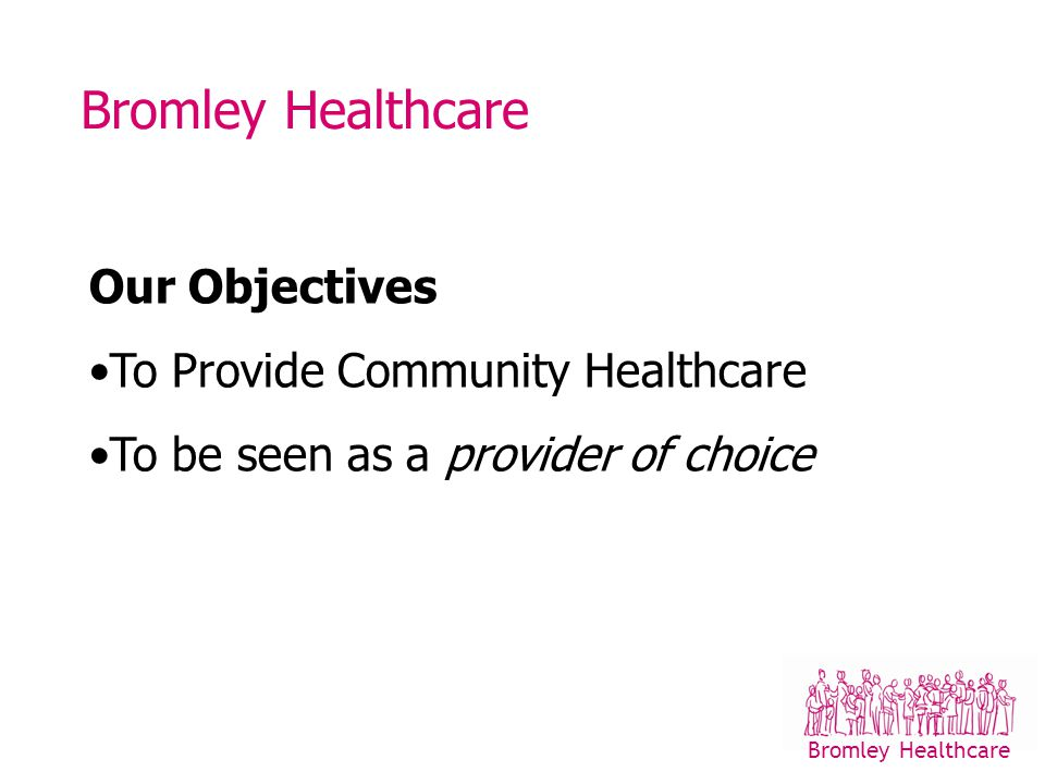 Bromley Healthcare What we do 450,000 Patient Contacts Community Nursing Children with Additional Needs Re-ablement Long Term Conditions/Primary care Health improvement Community Paediatric Team Dental Bromley Healthcare