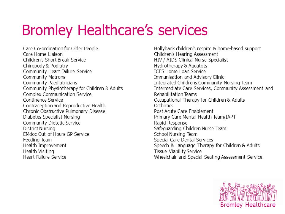 Bromley Healthcare Where we do it Community clinics Schools Children's centres Home 800 staff Income £32.6m Bromley Healthcare