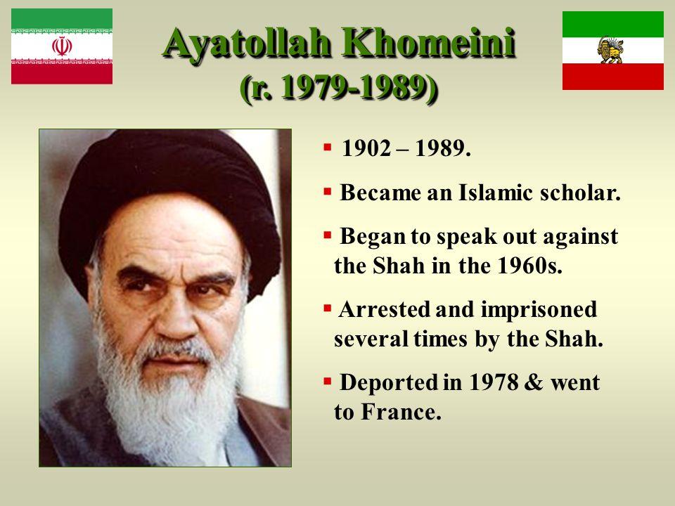 Ayatollah Khomeini (r. 1979-1989)  1902 – 1989.  Became an Islamic scholar.