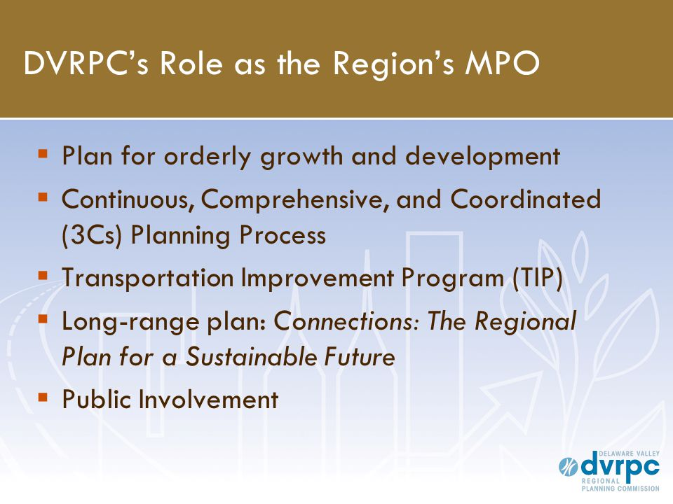 DVRPC's Role as the Region's MPO  Plan for orderly growth and development  Continuous, Comprehensive, and Coordinated (3Cs) Planning Process  Transportation Improvement Program (TIP)  Long-range plan: Connections: The Regional Plan for a Sustainable Future  Public Involvement