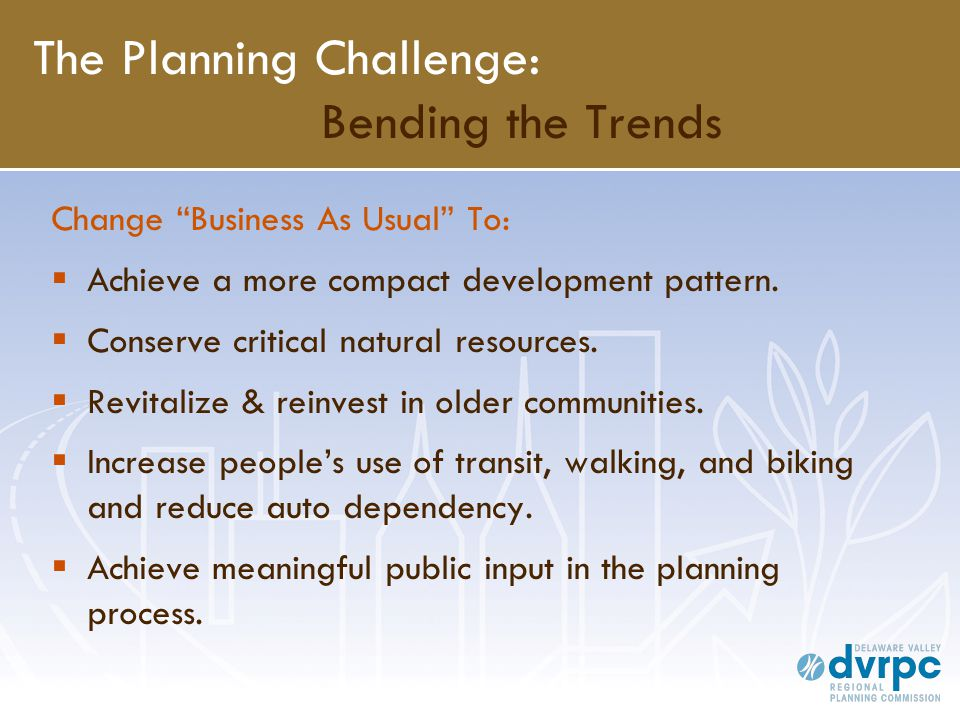 """The Planning Challenge: Bending the Trends Change """"Business As Usual"""" To:  Achieve a more compact development pattern.  Conserve critical natural re"""