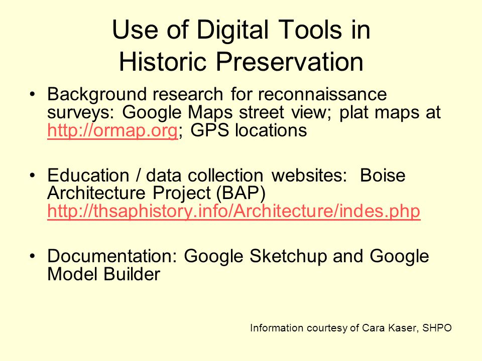 Use of Digital Tools in Historic Preservation Background research for reconnaissance surveys: Google Maps street view; plat maps at http://ormap.org; GPS locations http://ormap.org Education / data collection websites: Boise Architecture Project (BAP) http://thsaphistory.info/Architecture/indes.php http://thsaphistory.info/Architecture/indes.php Documentation: Google Sketchup and Google Model Builder Information courtesy of Cara Kaser, SHPO
