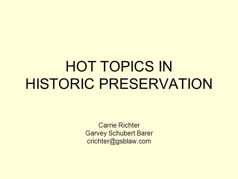HOT TOPICS IN HISTORIC PRESERVATION Carrie Richter Garvey Schubert Barer crichter@gsblaw.com