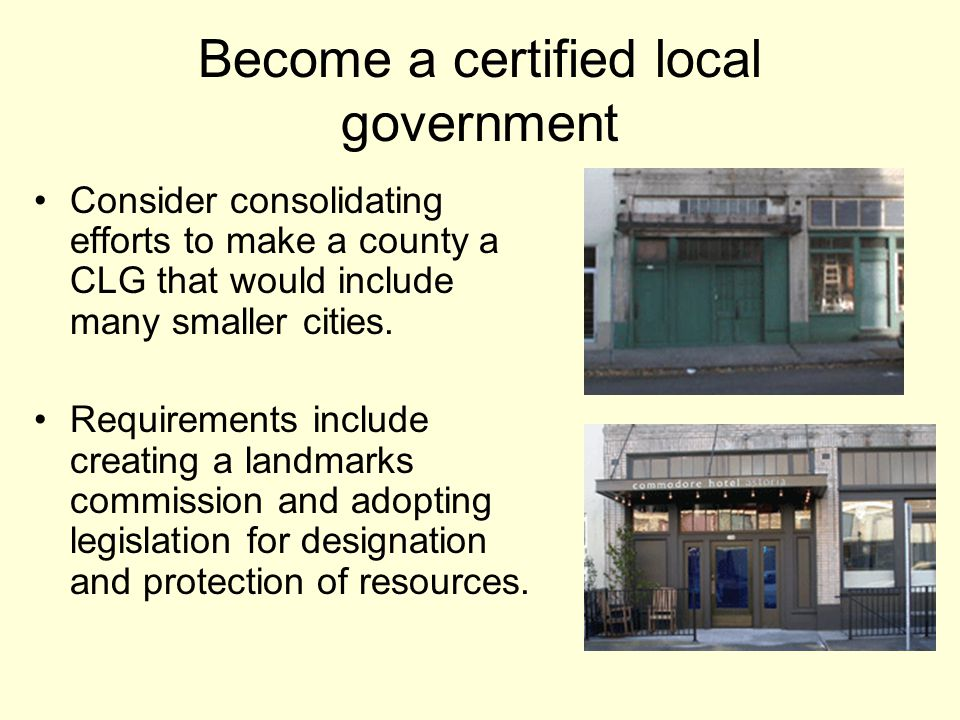 Become a certified local government Consider consolidating efforts to make a county a CLG that would include many smaller cities.