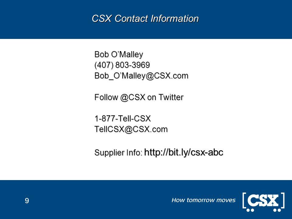 9 Bob O'Malley (407) 803-3969 Bob_O'Malley@CSX.com Follow @CSX on Twitter 1-877-Tell-CSXTellCSX@CSX.com Supplier Info: http://bit.ly/csx-abc CSX Contact Information