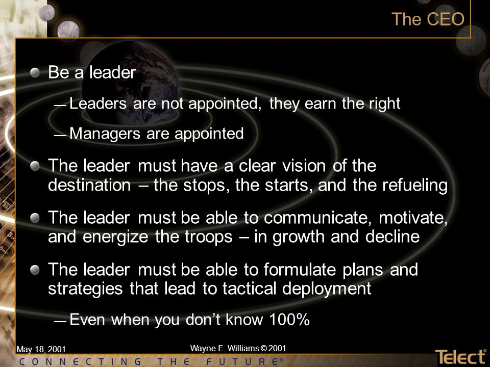 May 18, 2001 Wayne E. Williams © 2001 The CEO Be a leader — Leaders are not appointed, they earn the right — Managers are appointed The leader must ha
